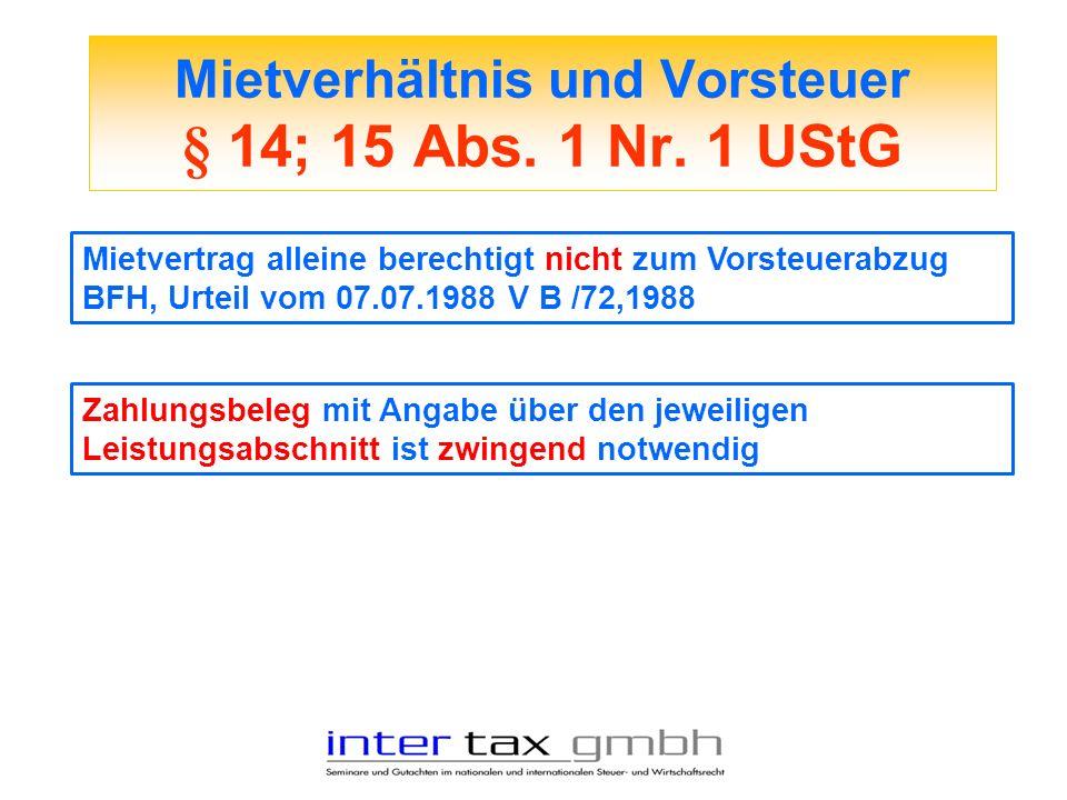 Mietverhältnis und Vorsteuer § 14; 15 Abs. 1 Nr. 1 UStG Mietvertrag alleine berechtigt nicht zum Vorsteuerabzug BFH, Urteil vom 07.07.1988 V B /72,198