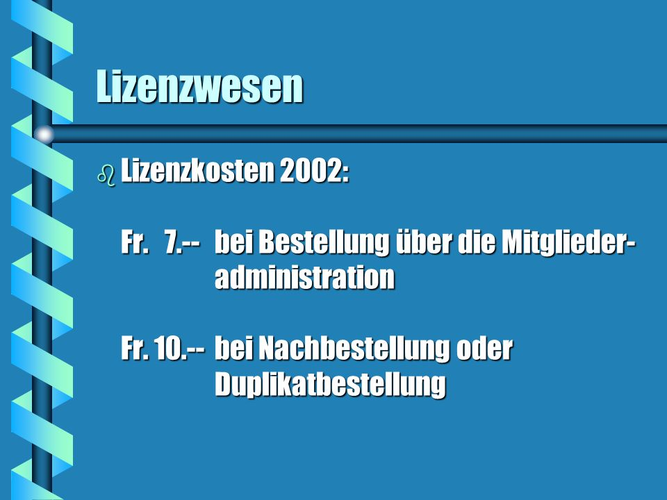 Lizenzwesen b Lizenzkosten 2002: Fr. 7.-- bei Bestellung über die Mitglieder- administration Fr. 10.-- bei Nachbestellung oder Duplikatbestellung