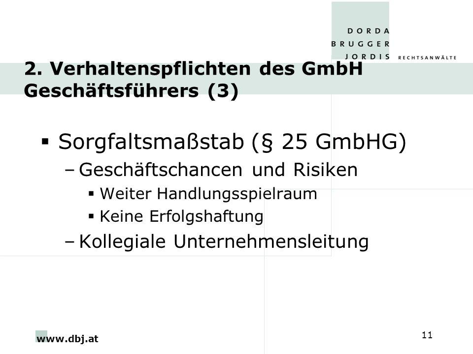 www.dbj.at 11 2. Verhaltenspflichten des GmbH Geschäftsführers (3) Sorgfaltsmaßstab (§ 25 GmbHG) –Geschäftschancen und Risiken Weiter Handlungsspielra