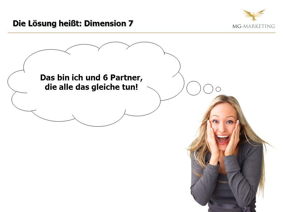 Die Lösung heißt: Dimension 7 Das bin ich und 6 Partner, die alle das gleiche tun!