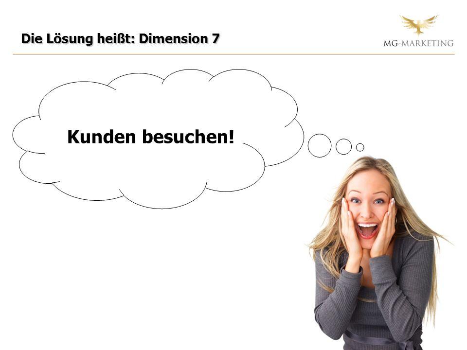 Die Lösung heißt: Dimension 7 Kunden besuchen!