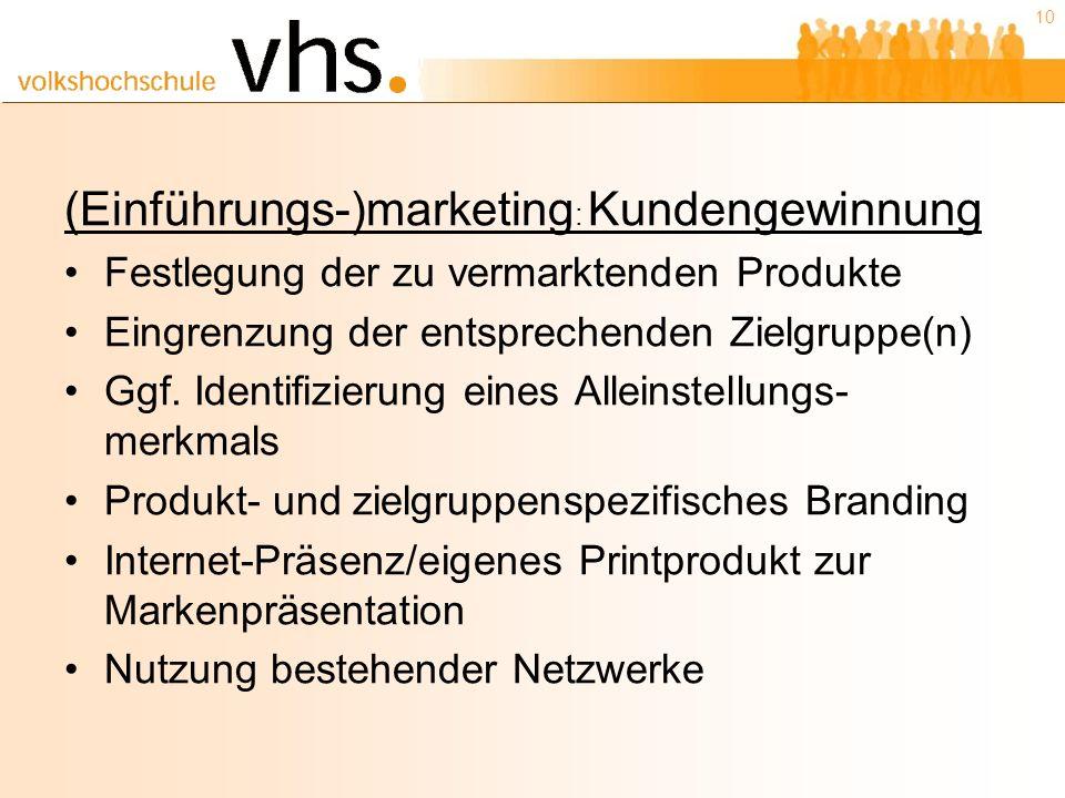 10 (Einführungs-)marketing : Kundengewinnung Festlegung der zu vermarktenden Produkte Eingrenzung der entsprechenden Zielgruppe(n) Ggf.