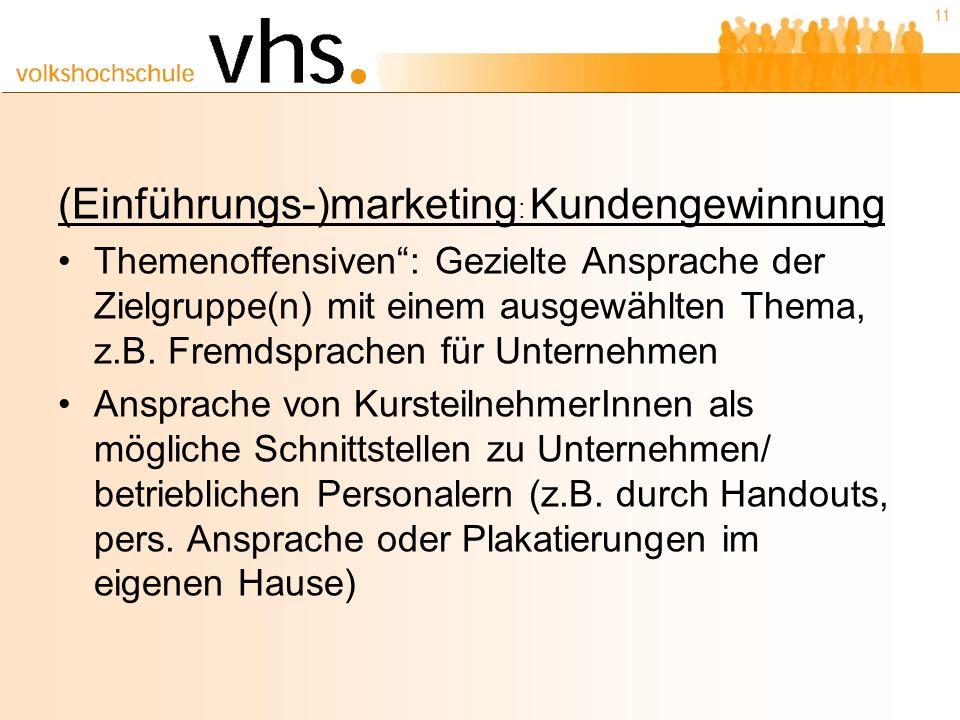 11 (Einführungs-)marketing : Kundengewinnung Themenoffensiven: Gezielte Ansprache der Zielgruppe(n) mit einem ausgewählten Thema, z.B.