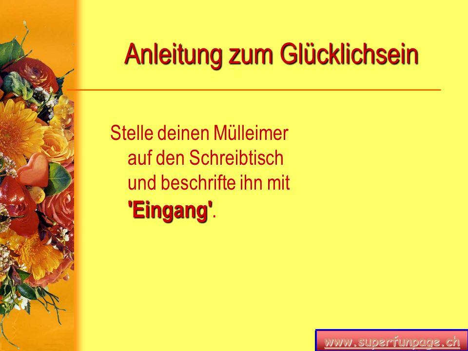 www.superfunpage.ch Anleitung zum Glücklichsein 'Eingang' Stelle deinen Mülleimer auf den Schreibtisch und beschrifte ihn mit 'Eingang'.
