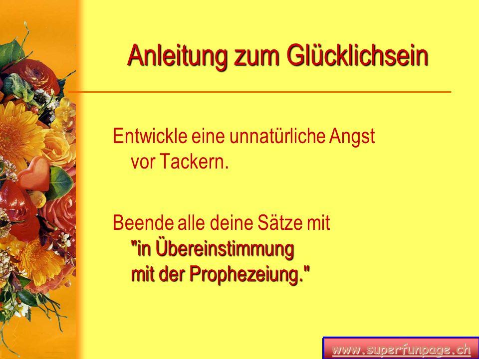 www.superfunpage.ch Anleitung zum Glücklichsein Entwickle eine unnatürliche Angst vor Tackern.