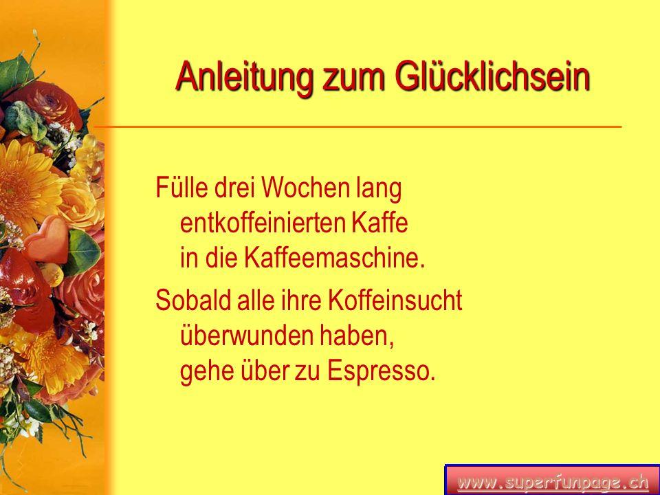 www.superfunpage.ch Anleitung zum Glücklichsein Fülle drei Wochen lang entkoffeinierten Kaffe in die Kaffeemaschine. Sobald alle ihre Koffeinsucht übe