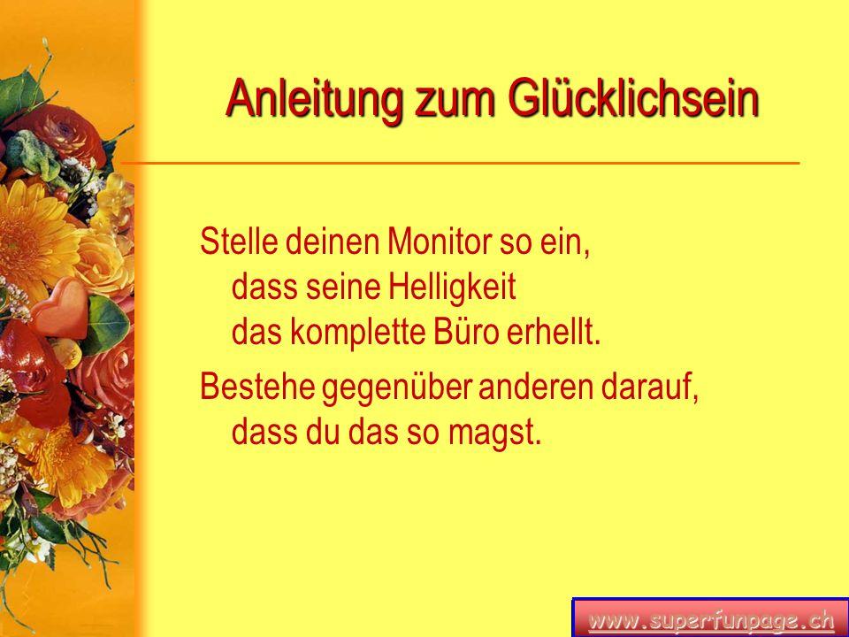 www.superfunpage.ch Anleitung zum Glücklichsein Stelle deinen Monitor so ein, dass seine Helligkeit das komplette Büro erhellt. Bestehe gegenüber ande