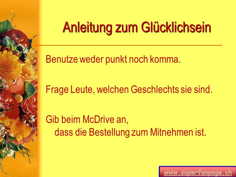 www.superfunpage.ch Anleitung zum Glücklichsein Benutze weder punkt noch komma. Frage Leute, welchen Geschlechts sie sind. Gib beim McDrive an, dass d