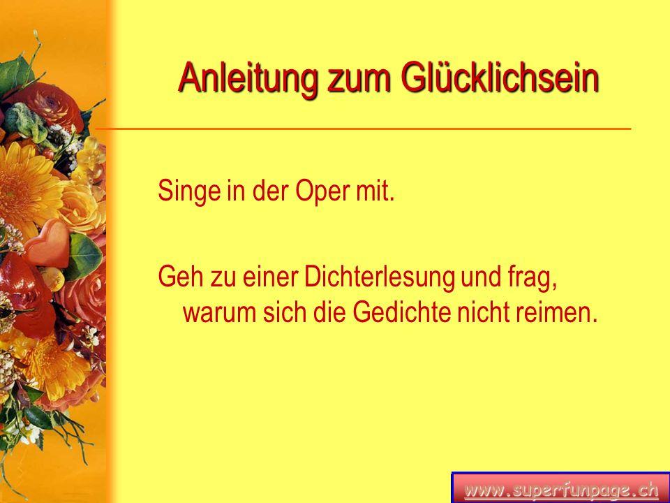 www.superfunpage.ch Anleitung zum Glücklichsein Singe in der Oper mit. Geh zu einer Dichterlesung und frag, warum sich die Gedichte nicht reimen.