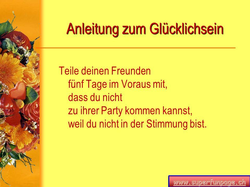 www.superfunpage.ch Anleitung zum Glücklichsein Teile deinen Freunden fünf Tage im Voraus mit, dass du nicht zu ihrer Party kommen kannst, weil du nic