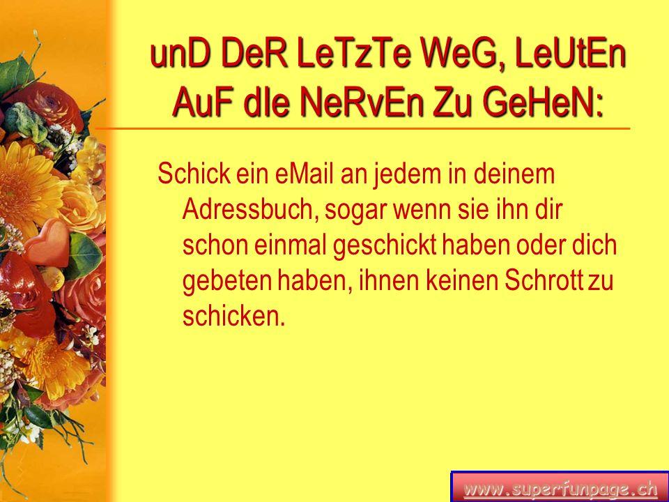 www.superfunpage.ch unD DeR LeTzTe WeG, LeUtEn AuF dIe NeRvEn Zu GeHeN: Schick ein eMail an jedem in deinem Adressbuch, sogar wenn sie ihn dir schon e