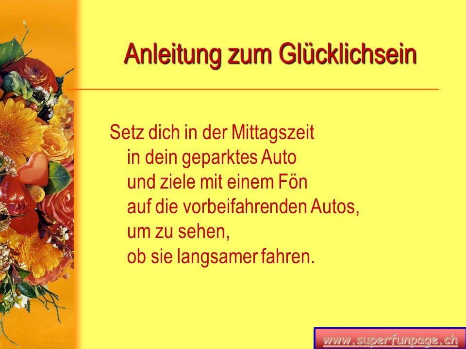 www.superfunpage.ch Anleitung zum Glücklichsein Setz dich in der Mittagszeit in dein geparktes Auto und ziele mit einem Fön auf die vorbeifahrenden Au