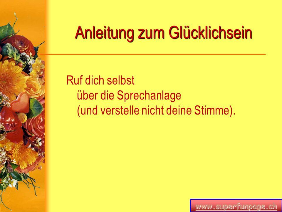 www.superfunpage.ch Anleitung zum Glücklichsein Ruf dich selbst über die Sprechanlage (und verstelle nicht deine Stimme).