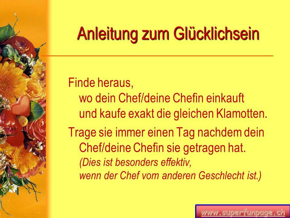 www.superfunpage.ch Anleitung zum Glücklichsein Finde heraus, wo dein Chef/deine Chefin einkauft und kaufe exakt die gleichen Klamotten. Trage sie imm