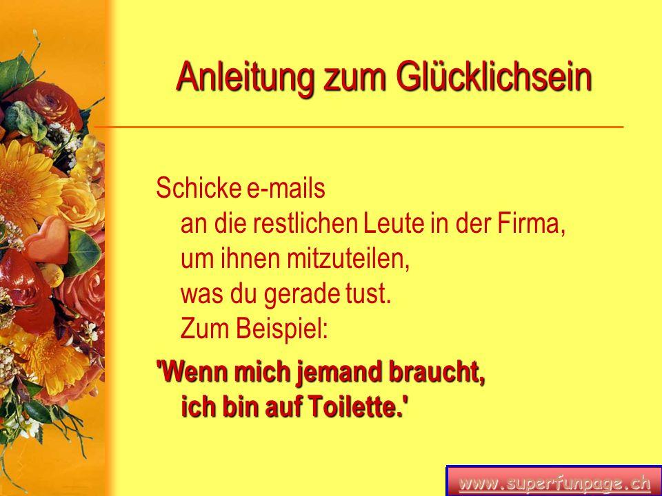 www.superfunpage.ch Anleitung zum Glücklichsein Schicke e-mails an die restlichen Leute in der Firma, um ihnen mitzuteilen, was du gerade tust. Zum Be
