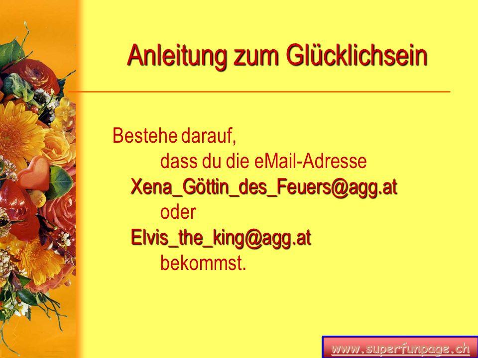 www.superfunpage.ch Anleitung zum Glücklichsein Xena_Göttin_des_Feuers@agg.at Elvis_the_king@agg.at Bestehe darauf, dass du die eMail-Adresse Xena_Göt