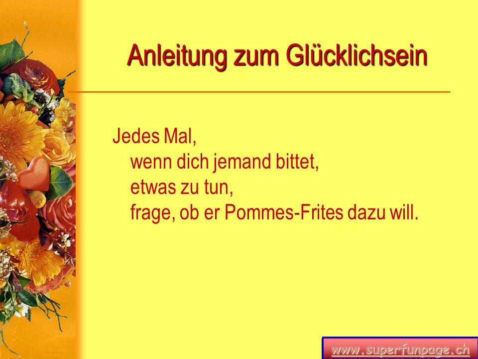 www.superfunpage.ch Anleitung zum Glücklichsein Jedes Mal, wenn dich jemand bittet, etwas zu tun, frage, ob er Pommes-Frites dazu will.