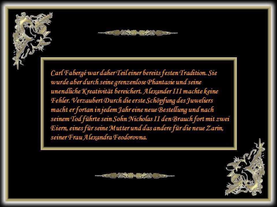 24 Carl Fabergé s'inscrit donc dans une tradition déjà bien établie. Mais il va l'enrichir de son imagination débordante et de son infinie créativité.