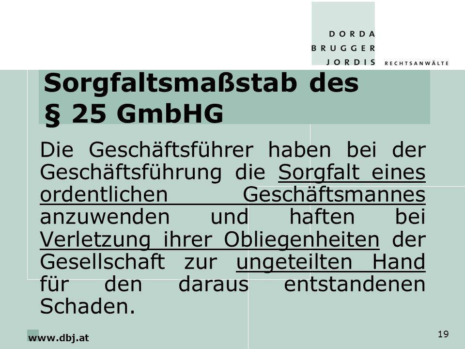 www.dbj.at 19 Sorgfaltsmaßstab des § 25 GmbHG Die Geschäftsführer haben bei der Geschäftsführung die Sorgfalt eines ordentlichen Geschäftsmannes anzuw