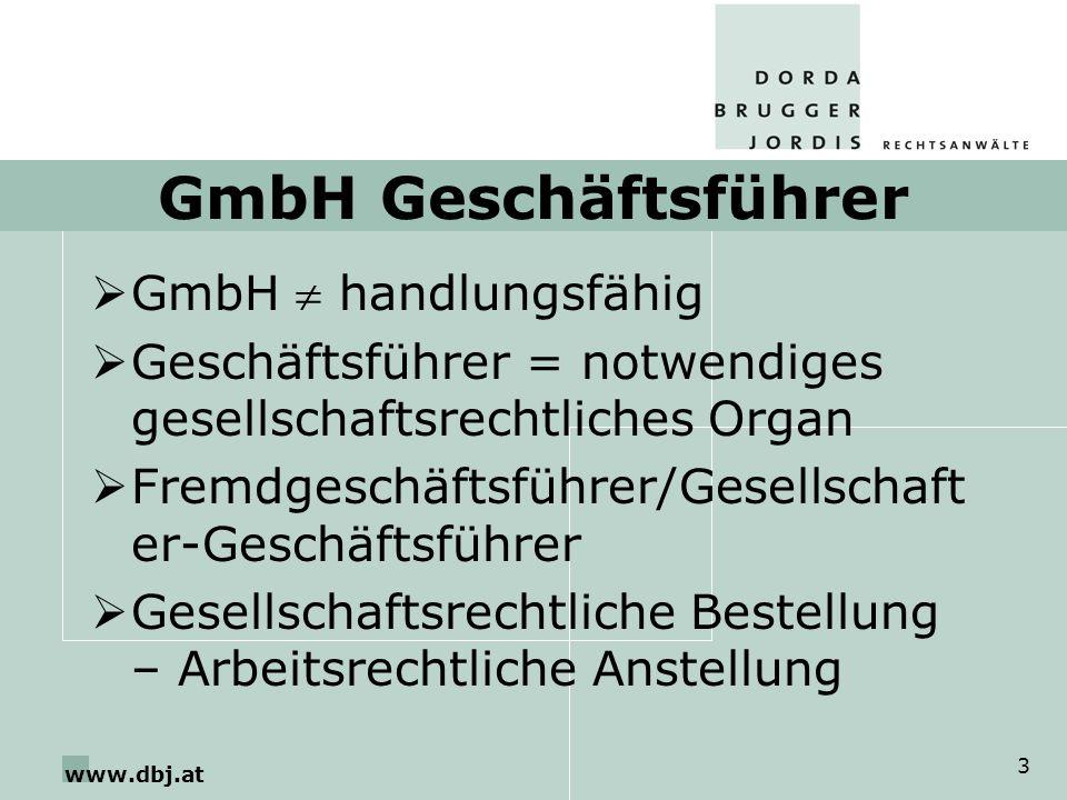 www.dbj.at 3 GmbH Geschäftsführer GmbH handlungsfähig Geschäftsführer = notwendiges gesellschaftsrechtliches Organ Fremdgeschäftsführer/Gesellschaft er-Geschäftsführer Gesellschaftsrechtliche Bestellung – Arbeitsrechtliche Anstellung