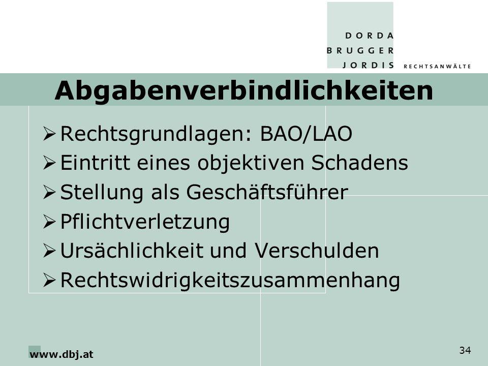 www.dbj.at 34 Abgabenverbindlichkeiten Rechtsgrundlagen: BAO/LAO Eintritt eines objektiven Schadens Stellung als Geschäftsführer Pflichtverletzung Ursächlichkeit und Verschulden Rechtswidrigkeitszusammenhang