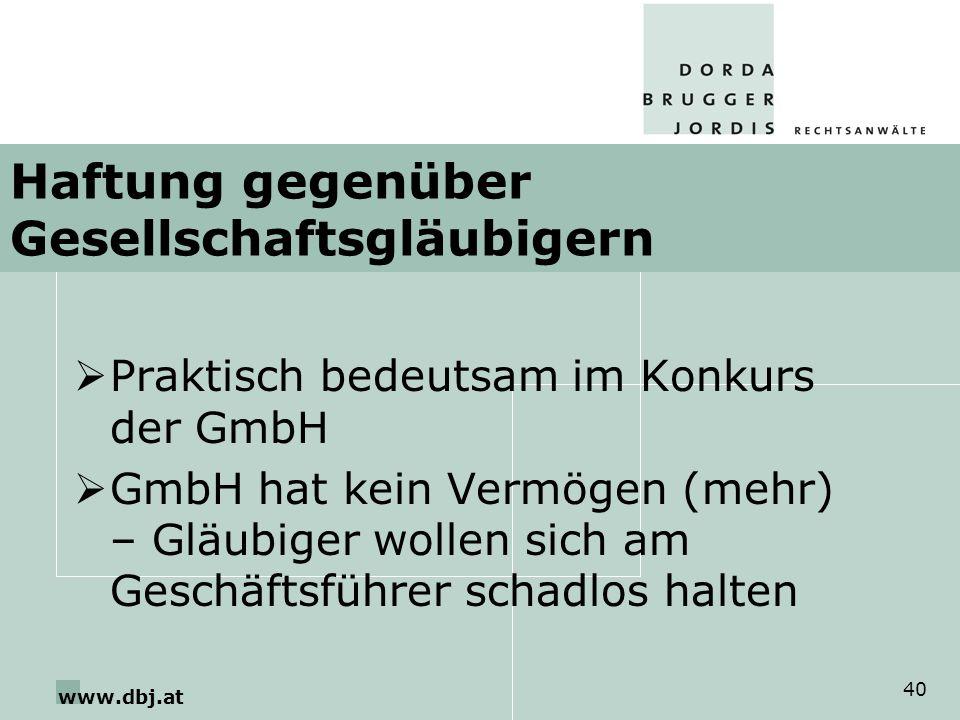 www.dbj.at 40 Haftung gegenüber Gesellschaftsgläubigern Praktisch bedeutsam im Konkurs der GmbH GmbH hat kein Vermögen (mehr) – Gläubiger wollen sich am Geschäftsführer schadlos halten