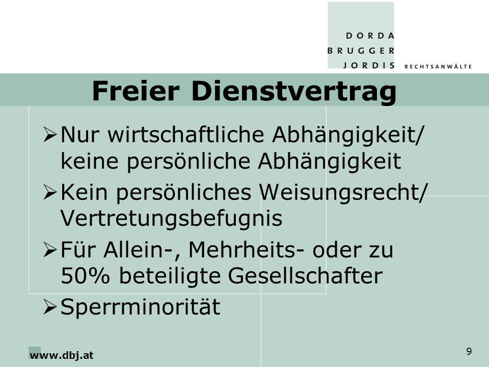 www.dbj.at 9 Freier Dienstvertrag Nur wirtschaftliche Abhängigkeit/ keine persönliche Abhängigkeit Kein persönliches Weisungsrecht/ Vertretungsbefugnis Für Allein-, Mehrheits- oder zu 50% beteiligte Gesellschafter Sperrminorität