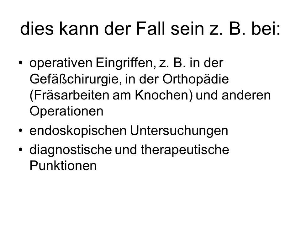 dies kann der Fall sein z. B. bei: operativen Eingriffen, z. B. in der Gefäßchirurgie, in der Orthopädie (Fräsarbeiten am Knochen) und anderen Operati