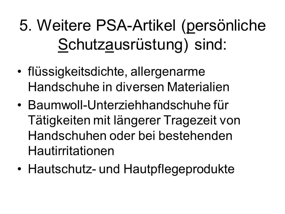 5. Weitere PSA-Artikel (persönliche Schutzausrüstung) sind: flüssigkeitsdichte, allergenarme Handschuhe in diversen Materialien Baumwoll-Unterziehhand