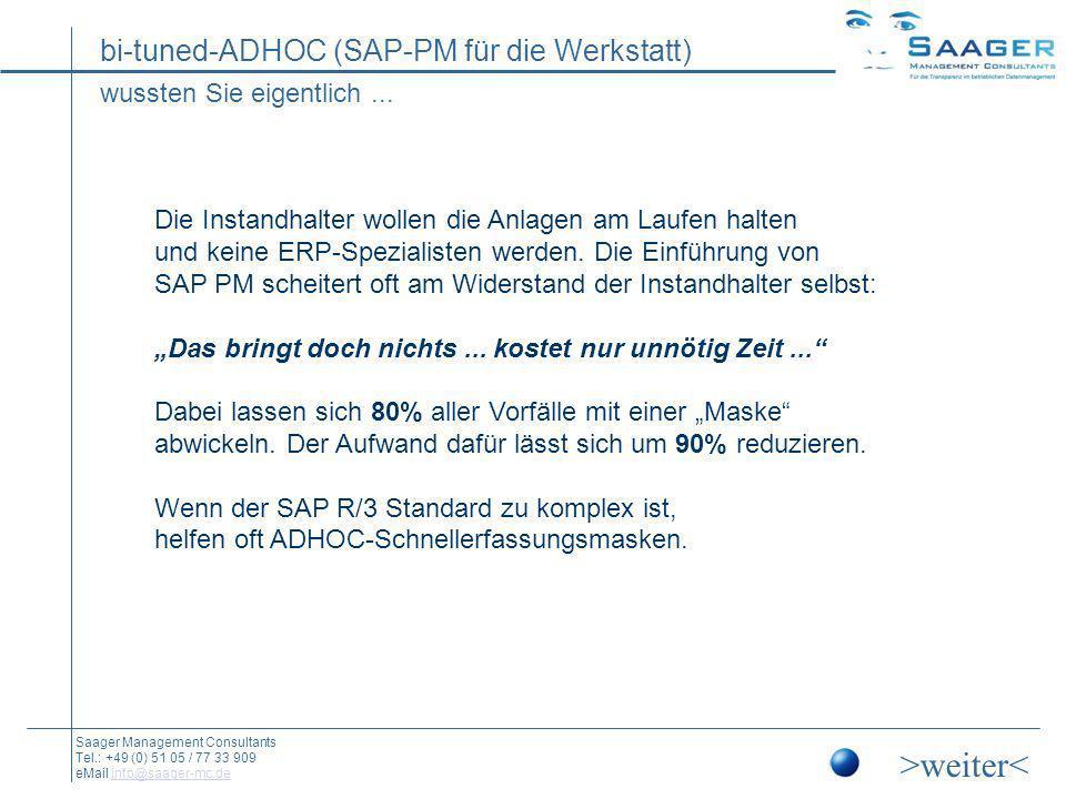 bi-tuned-ADHOC (SAP-PM für die Werkstatt) Saager Management Consultants Tel.: +49 (0) 51 05 / 77 33 909 eMail info@saager-mc.deinfo@saager-mc.de Die Ziele o Komplexe Möglichkeiten von SAP R/3 auf das Notwendige reduzieren, ohne sie zu verlieren o Anpassung an die besonderen Strukturen und Abläufe des Unternehmens o Drastische Vereinfachung der Handhabung o Kosten der initialen und laufenden Anwenderschulung senken o Integration von FI, CO, MM...