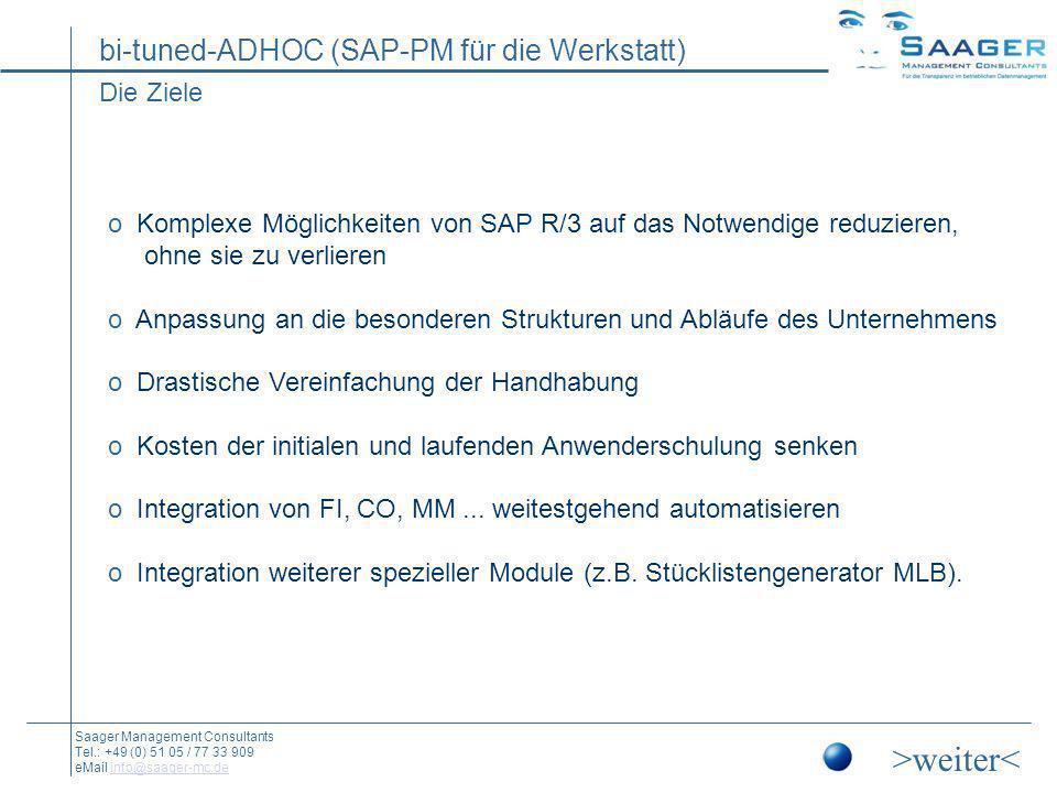 bi-tuned-ADHOC (SAP-PM für die Werkstatt) Saager Management Consultants Tel.: +49 (0) 51 05 / 77 33 909 eMail info@saager-mc.deinfo@saager-mc.de Bestandteil von SAP o Programmerstellung in SAP-ABAP o SAP Add On (Release ab 4.6c) o SAP-Standard-Masken werden mit Standard-Funktionen bedient Original SAP-Verprobung und -Verbuchung o Eigene Stamm- und Steuerdaten für Schicht- und Maskensteuerung o Aufgabenorientierte Plausibilitätsprüfungen und Match-Codes o Rollenspezifische Anwendung.