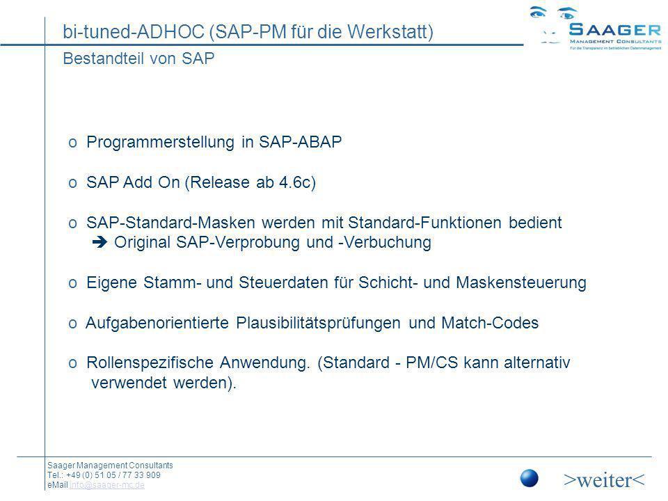 bi-tuned-ADHOC (SAP-PM für die Werkstatt) Saager Management Consultants Tel.: +49 (0) 51 05 / 77 33 909 eMail info@saager-mc.deinfo@saager-mc.de bi-tuned-ADHOC: Die kleinen Helfer In der Entwicklung der bi-tuned-ADHOC-Schnellerfassung stecken viele Jahre Erfahrung mit Instandhaltern aus vielen Branchen.