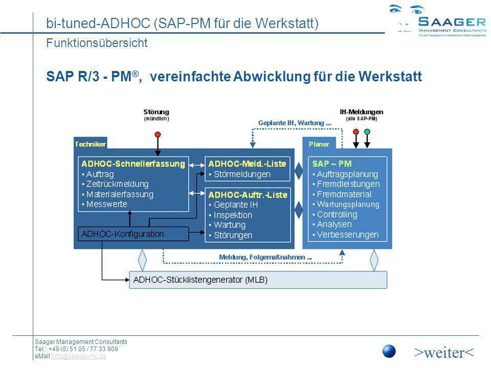 bi-tuned-ADHOC (SAP-PM für die Werkstatt) Saager Management Consultants Tel.: +49 (0) 51 05 / 77 33 909 eMail info@saager-mc.deinfo@saager-mc.de Beispiel: Die kleinen Helfer (Hinweise im Programmablauf) Arbeitserleichterung durch Benutzerführung An einigen Stellen im Programmablauf gibt es Hinweise für den Benutzer, die das intuitive Arbeiten unterstützt und dafür sorgen das nichts vergessen wird (Beispiele) Arbeitserleichterung durch Benutzerführung An einigen Stellen im Programmablauf gibt es Hinweise für den Benutzer, die das intuitive Arbeiten unterstützt und dafür sorgen das nichts vergessen wird (Beispiele) >weiter< Die Ergonomie