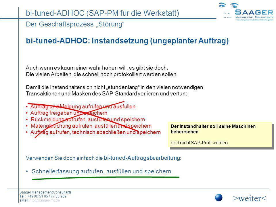 bi-tuned-ADHOC (SAP-PM für die Werkstatt) Saager Management Consultants Tel.: +49 (0) 51 05 / 77 33 909 eMail info@saager-mc.deinfo@saager-mc.de Beispiel: Instandsetzung (ungeplanter Auftrag) Reduziert auf die notwendigen Daten Alle Transaktionen auf einem Blatt Meldung Auftrag Rückmeldung Materialverbrauch Diverse Hilfen und Folgefunktionen (u.a.:) Alle Felder mit F4-Hilfen Stücklistenaufruf Bestandsübersicht Nachfolgemeldung anlegen Übernahme eines geplanten Auftrages durch Eingabe der Auftragsnummer (auch Scanner) Individuelles Customizing (u.a.:) weitere Reiter und Felder verfügbar z.B.