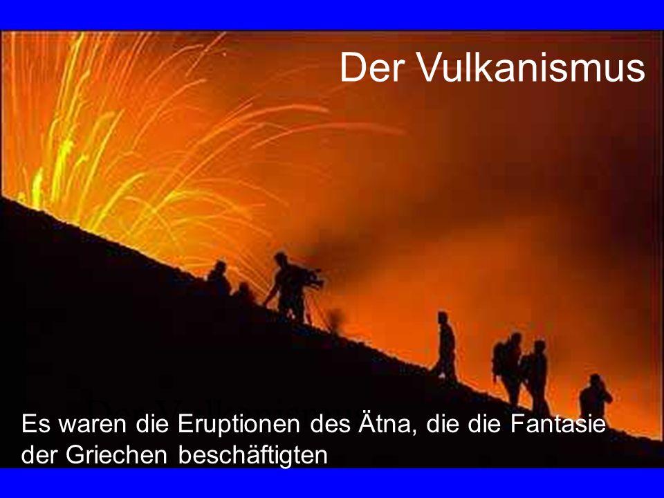 Der Vulkanismus Es waren die Eruptionen des Ätna, die die Fantasie der Griechen beschäftigten Der Vulkanismus