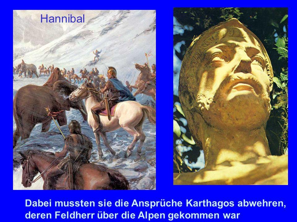 Dabei mussten sie die Ansprüche Karthagos abwehren, deren Feldherr über die Alpen gekommen war Hannibal