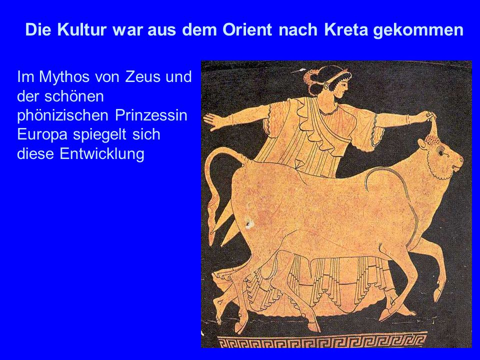 Zeus und Europa Im Mythos von Zeus und der schönen phönizischen Prinzessin Europa spiegelt sich diese Entwicklung Die Kultur war aus dem Orient nach Kreta gekommen
