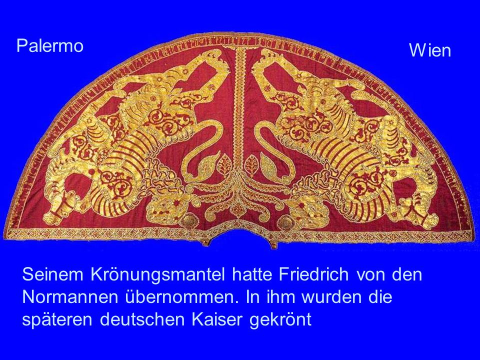 Seinem Krönungsmantel hatte Friedrich von den Normannen übernommen. In ihm wurden die späteren deutschen Kaiser gekrönt Palermo Wien