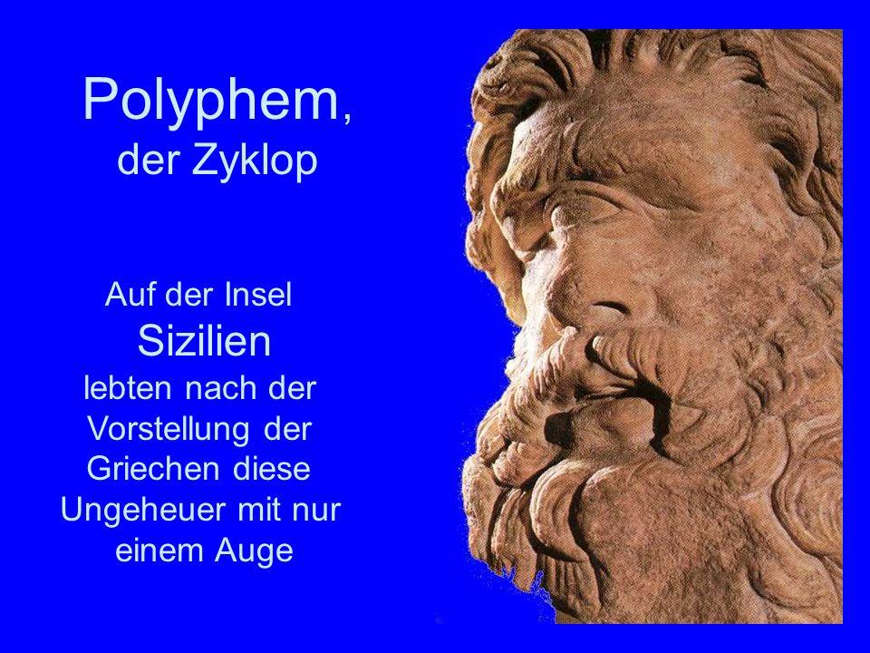 Auf der Insel Sizilien lebten nach der Vorstellung der Griechen diese Ungeheuer mit nur einem Auge Polyphem Polyphem, der Zyklop