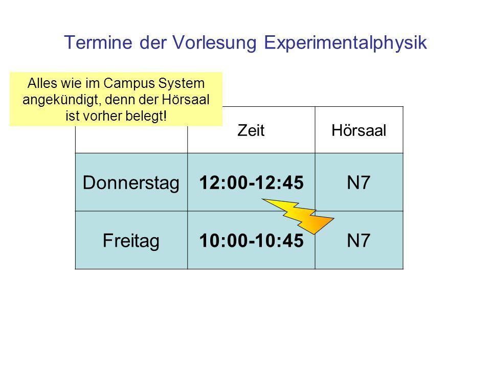 Termine der Vorlesung Experimentalphysik ZeitHörsaal Donnerstag12:00-12:45N7 Freitag10:00-10:45N7 Alles wie im Campus System angekündigt, denn der Hörsaal ist vorher belegt!