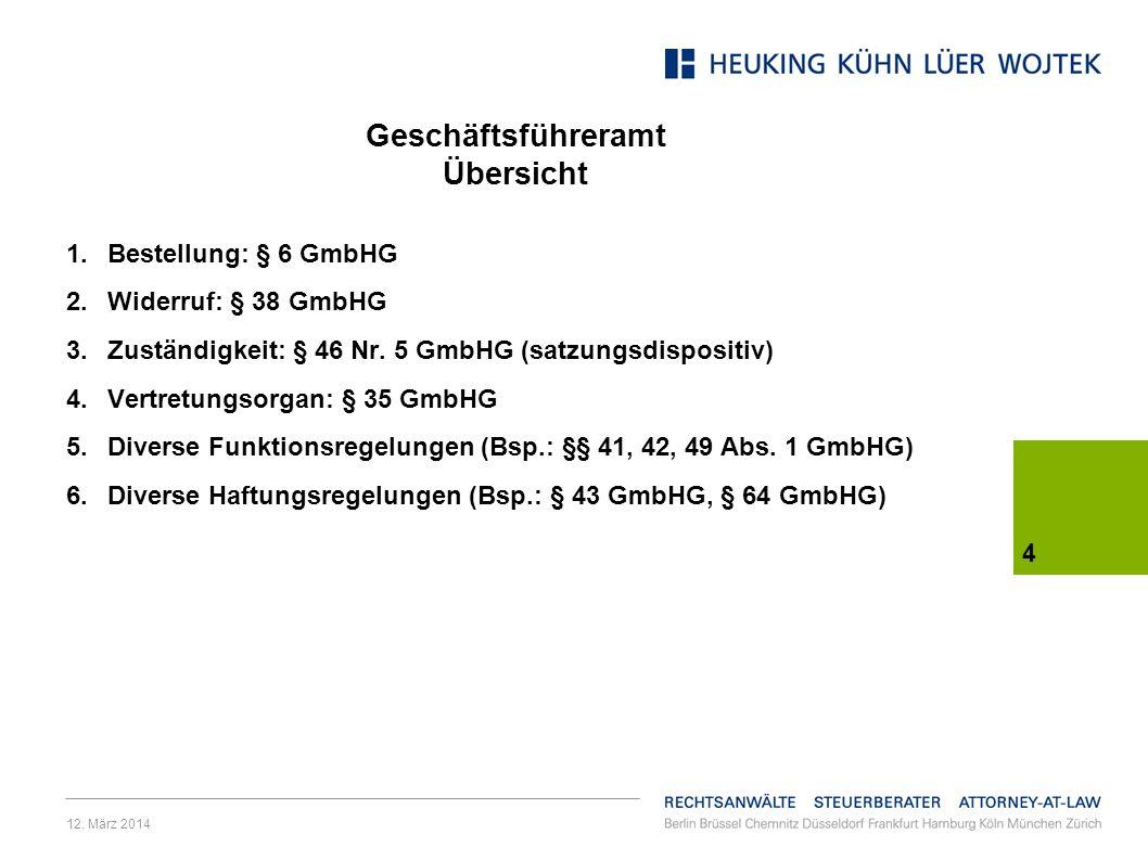 12. März 2014 4 Geschäftsführeramt Übersicht 1.Bestellung: § 6 GmbHG 2.Widerruf: § 38 GmbHG 3.Zuständigkeit: § 46 Nr. 5 GmbHG (satzungsdispositiv) 4.V