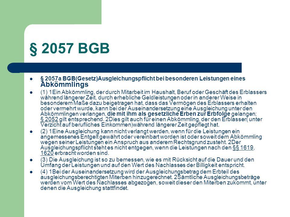 § 2057 BGB § 2057a BGB(Gesetz)Ausgleichungspflicht bei besonderen Leistungen eines Abkömmlings (1) 1Ein Abkömmling, der durch Mitarbeit im Haushalt, B