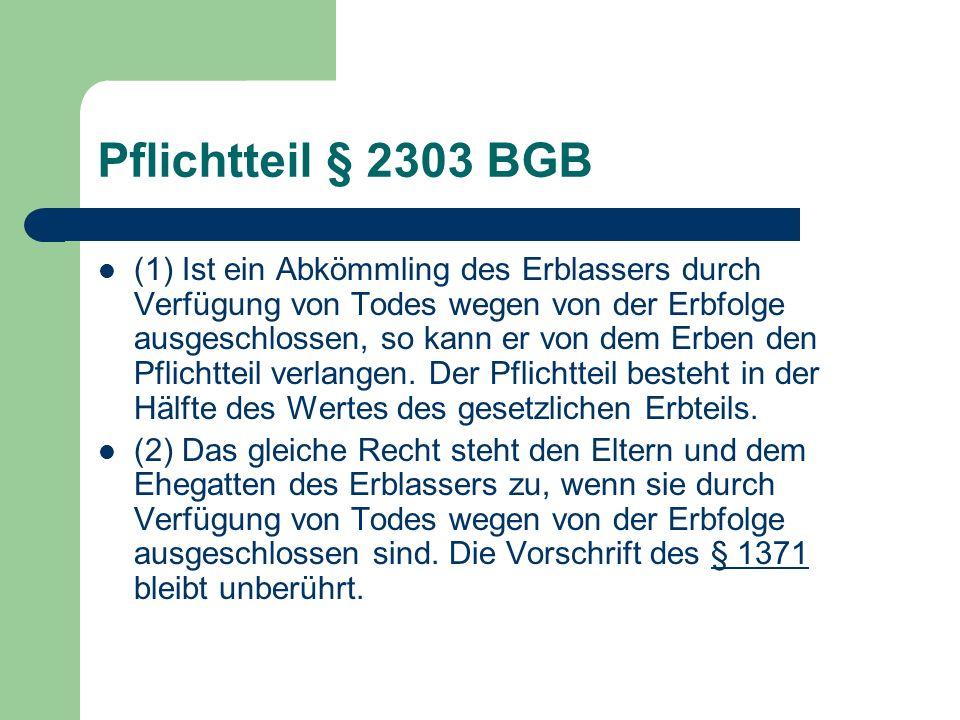 Pflichtteil § 2303 BGB (1) Ist ein Abkömmling des Erblassers durch Verfügung von Todes wegen von der Erbfolge ausgeschlossen, so kann er von dem Erben