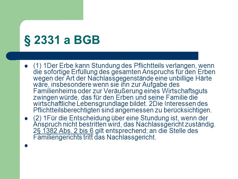 § 2331 a BGB (1) 1Der Erbe kann Stundung des Pflichtteils verlangen, wenn die sofortige Erfüllung des gesamten Anspruchs für den Erben wegen der Art d