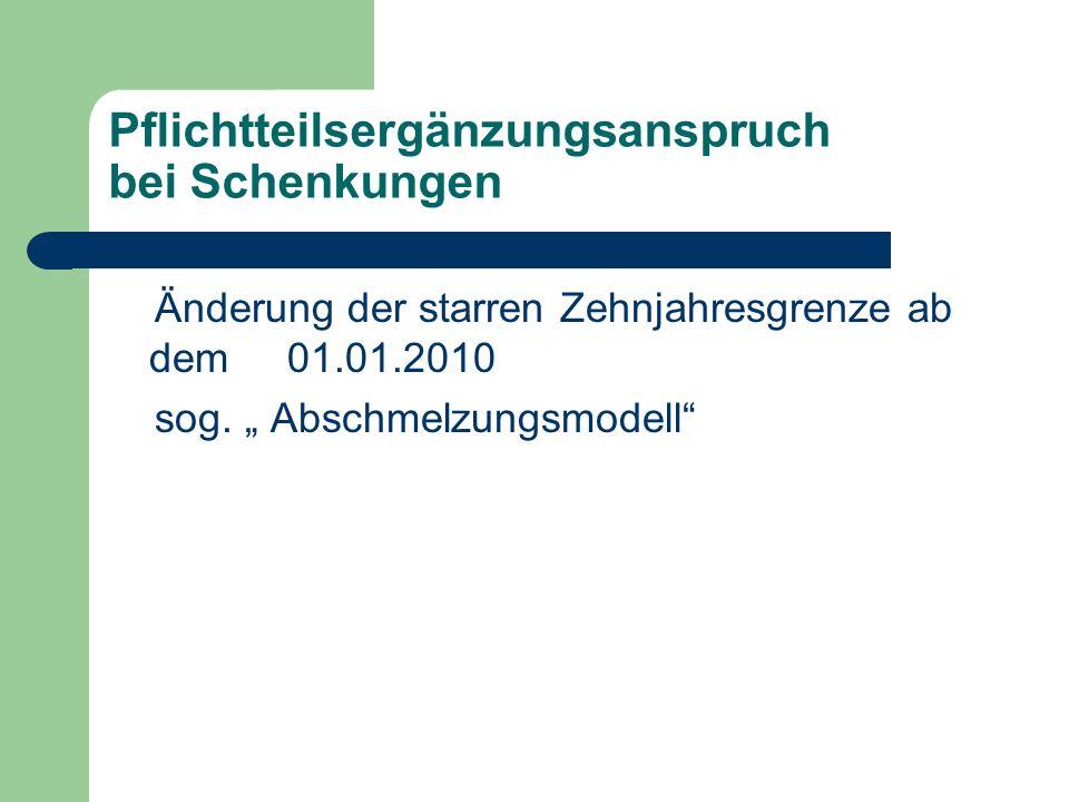 Pflichtteilsergänzungsanspruch bei Schenkungen Änderung der starren Zehnjahresgrenze ab dem 01.01.2010 sog. Abschmelzungsmodell