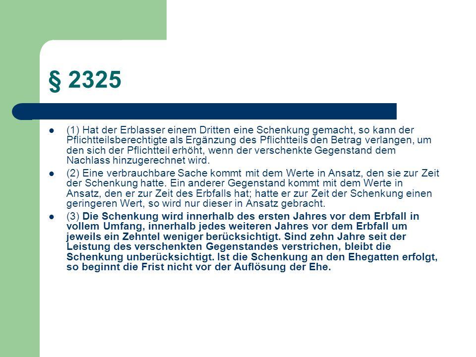 § 2325 (1) Hat der Erblasser einem Dritten eine Schenkung gemacht, so kann der Pflichtteilsberechtigte als Ergänzung des Pflichtteils den Betrag verla