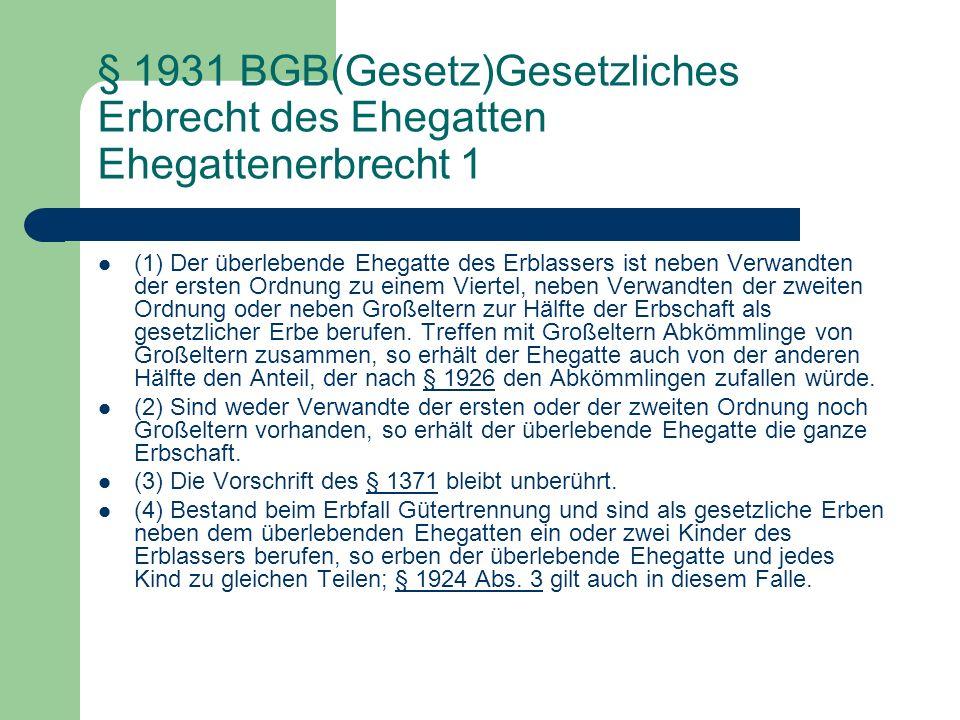 § 1931 BGB(Gesetz)Gesetzliches Erbrecht des Ehegatten Ehegattenerbrecht 1 (1) Der überlebende Ehegatte des Erblassers ist neben Verwandten der ersten
