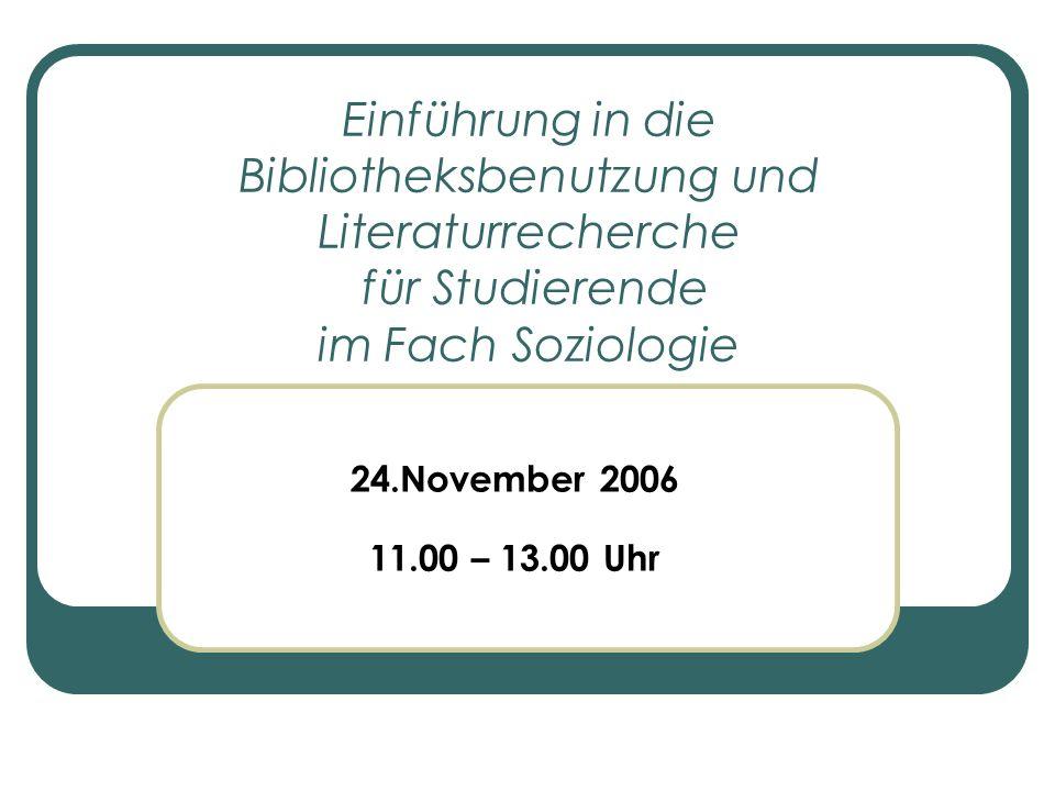 Einführung in die Bibliotheksbenutzung und Literaturrecherche für Studierende im Fach Soziologie 24.November 2006 11.00 – 13.00 Uhr