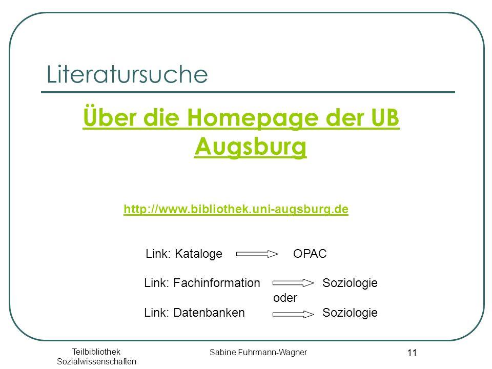 Teilbibliothek Sozialwissenschaften Sabine Fuhrmann-Wagner 11 Literatursuche Über die Homepage der UB Augsburg http://www.bibliothek.uni-augsburg.de Link: Kataloge OPAC Link: Fachinformation Soziologie oder Link: Datenbanken Soziologie