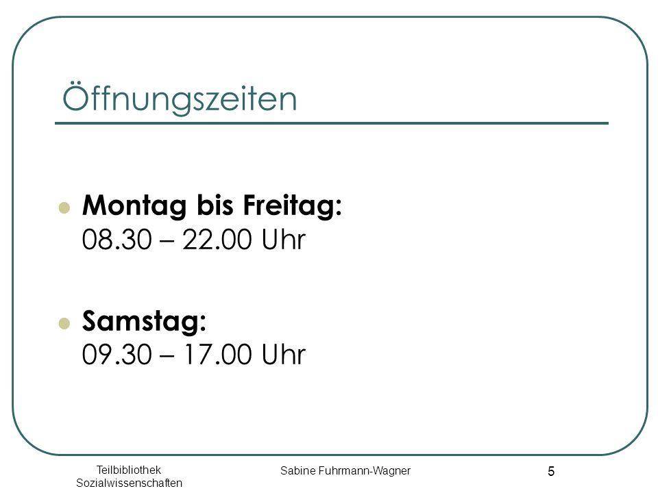 Teilbibliothek Sozialwissenschaften Sabine Fuhrmann-Wagner 5 Öffnungszeiten Montag bis Freitag: 08.30 – 22.00 Uhr Samstag: 09.30 – 17.00 Uhr